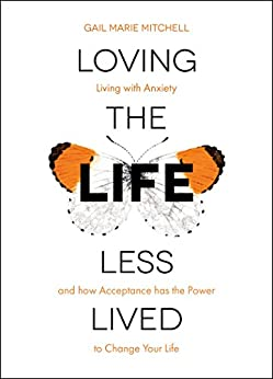 Loving the Life Less Lived: Living with Anxiety and how Acceptance has the Power to Change Your Life