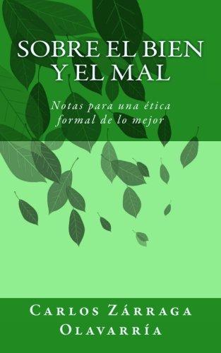 Sobre el bien y el mal: Notas para una etica formal de lo mejor (Spanish Edition) [Carlos Zarraga Olavarria] (Tapa Blanda)