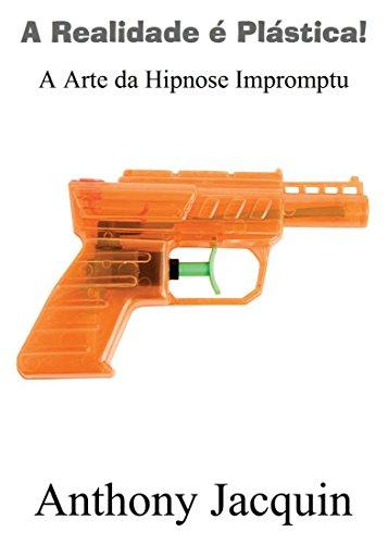 A Realidade é Plástica: A Arte da Hipnose Impromptu.: Título original Reality is Plastic: The Art of Impromptu Hypnosis