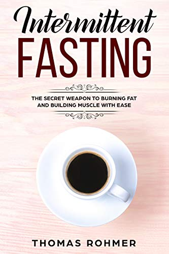 Intermittent Fasting: The Secret Weapon to Burning Fat and Building Muscle With Ease (Things To Eat To Gain Weight Fast)