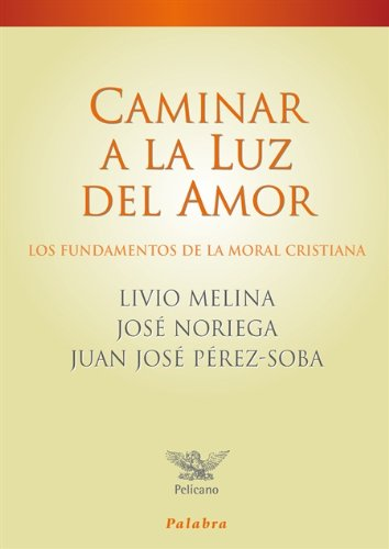 Caminar a la luz del amor: Los fundamentos de la moral cristiana (Pelícano) Livio Melina