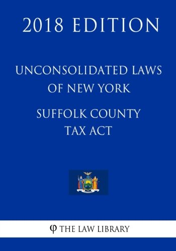 Unconsolidated Laws of New York - Suffolk County Tax Act (2018 Edition)