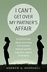 I Can't Get Over My Partner's Affair: 50 questions about recovering from extreme betrayal and the long-term impact of infidelity