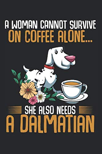 A Woman Cannot Survive On Coffee Alone: Dalmatian Pet Dog Animal Lover Dog Mom Dad Best Gift Ideas Composition College Notebook and Diary to Write In / 120 Pages of Ruled Lined & Blank Paper / 6