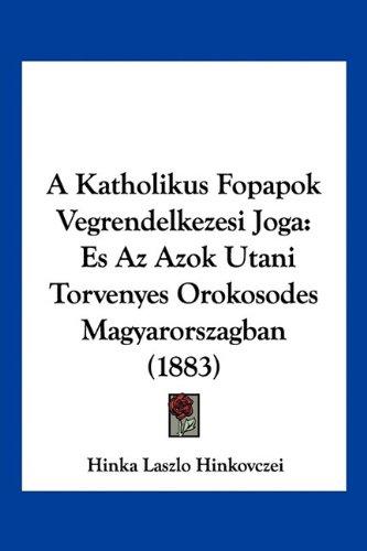 A Katholikus Fopapok Vegrendelkezesi Joga: Es Az Azok Utani Torvenyes Orokosodes Magyarorszagban (1883) (Hebrew Edition) pdf