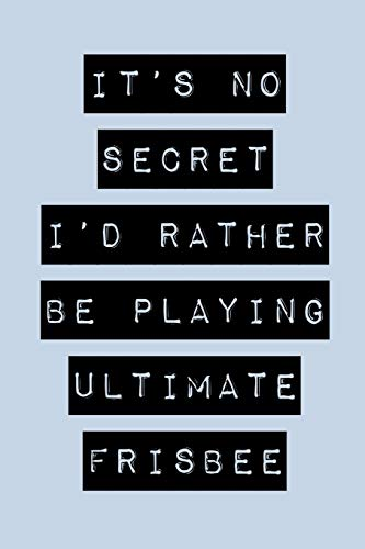 It's No Secret I'd Rather Be Playing Ultimate Frisbee: Ultimate Frisbee Journal for Beginners por Danny Hoage