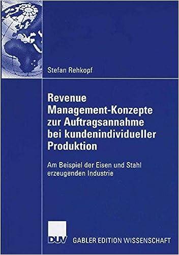 Revenue Management-Konzepte zur Auftragsannahme bei kundenindividueller Produktion: Am Beispiel der Eisen und Stahl erzeugenden Industrie (German Edition)