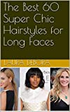 The Best 60 Super Chic Hairstyles for Long Faces