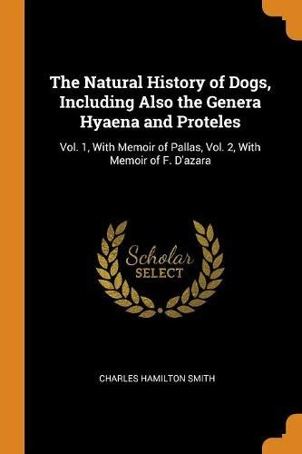 The Natural History of Dogs, Including Also the Genera Hyaena and Proteles: Vol. 1, With Memoir of Pallas, Vol. 2, With Memoir of F. D'azara