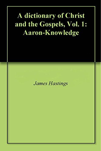 A dictionary of Christ and the Gospels, Vol. 1: Aaron-Knowledge
