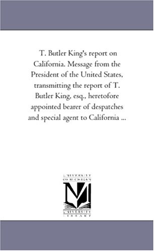 T. Butler King's report on California. Message from the President of the United States, transmitting the report of T. Butler King, esq., heretofore ... and special agent to California ... pdf