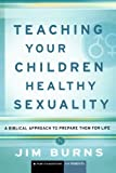 Teaching Your Children Healthy Sexuality: A Biblical Approach to Prepare Them for Life (Pure Foundations)