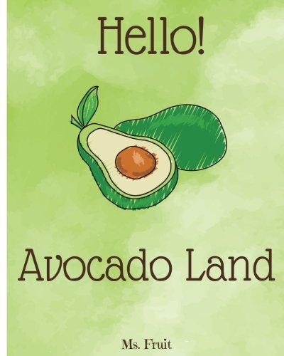 Hello! Avocado Land: Discover 500 Delicious Avocado Recipes Today (Avocado Cookbook, Avocado Food, Avocado Recipe Book, Avocado Vegetarian Cookbook, ... Cookbook, Avocado Toast Cookbook) (Volume 1)