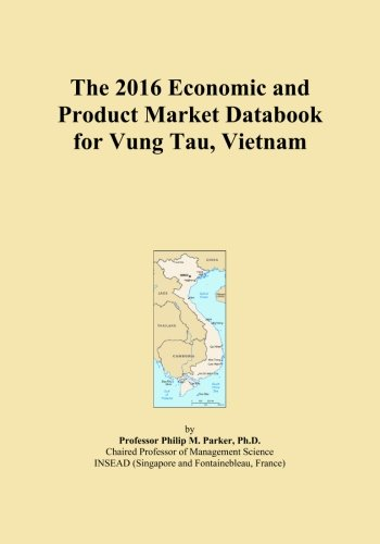 The 2016 Economic and Product Market Databook for Vung Tau, Vietnam by ICON Group International, Inc.