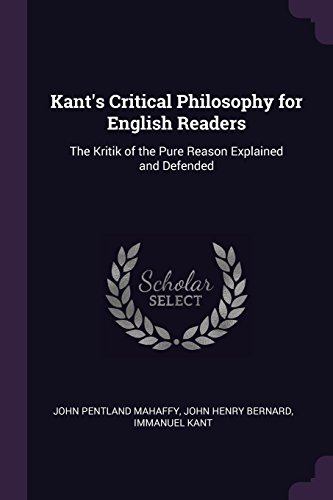 Kant's Critical Philosophy for English Readers: The Kritik of the Pure Reason Explained and Defended