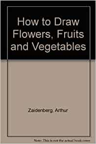 How to Draw Flowers, Fruits and Vegetables: Arthur Zaidenberg