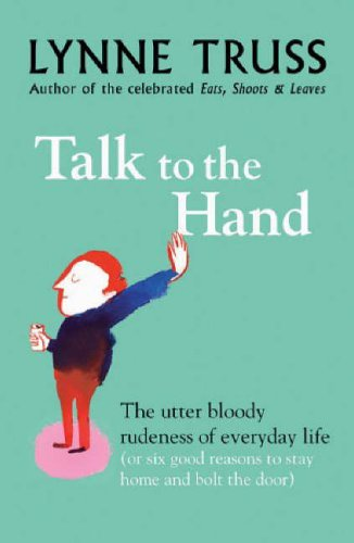 Talk To The Hand. The Utter Bloody Rudeness of Everyday Life...