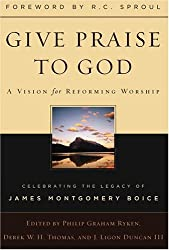 Give Praise to God, A Vision for Reforming Worship, Celebrating the Legacy of James Montgomery Boice