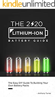 The 2020 Lithium-Ion Battery Guide: The Easy DIY Guide To Building Your Own Battery Packs (Lithium Ion Battery Book Book 1)