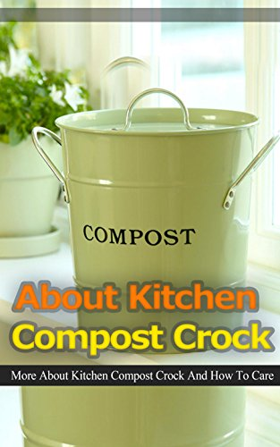 About Kitchen Compost Crock: More About Kitchen Compost Crock and How to Care