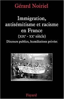 Immigration, antisémitisme et racisme en France (XIXe-XXe siècle) : Discours publics, humiliations privées par Noiriel