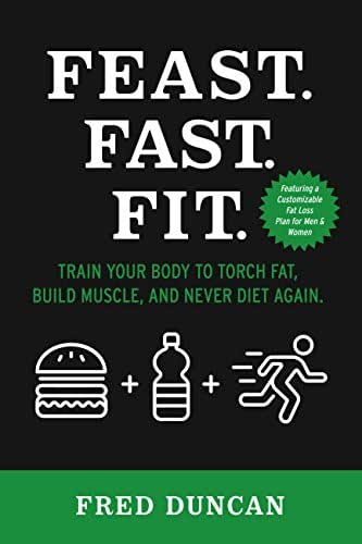 Feast.Fast.Fit.: Train Your Body to Torch Fat, Build Muscle, And Never Diet Again.