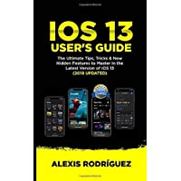 IOS 13 USER'S GUIDE: The Ultimate Tips,Tricks & New Hidden Features to Master in the Latest Version of iOS 13 (2019 UPDATED)