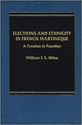 Elections And Ethnicity In French Martinique A Paradox Paradise William F S Miles 9780275900311 Amazon Books