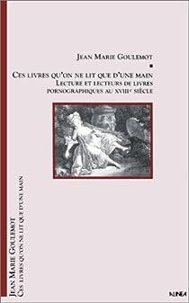 Ces livres qu'on ne lit que d'une main : Lectures et lecteurs de livres pornographiques au XVIIIe siècle par Goulemot