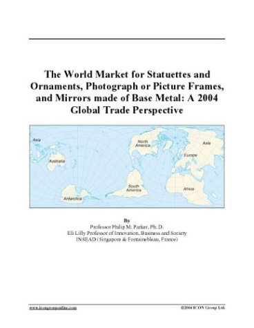 The World Market for Statuettes and Ornaments, Photograph or Picture Frames, and Mirrors made of Base Metal: A 2004 Global Trade Perspective