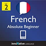 Learn French - Level 2: Absolute Beginner French Volume 1 (Enhanced Version): Lessons 1-25 with Audio (Innovative Language Series - Learn French from Absolute Beginner to Advanced)