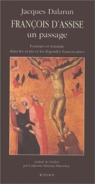 FRANCOIS D'ASSISE. Un passage, femmes et féminité dans les écrits et les légendes franciscaines par Jacques Dalarun