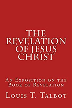 The Revelation of Jesus Christ: An Exposition on the Book of Revelation by [Talbot, Louis T.]