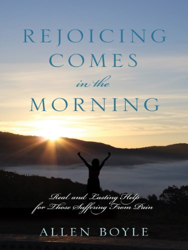 REJOICING Comes in the Morning: Real and Lasting Help for Those Suffering  From Pain