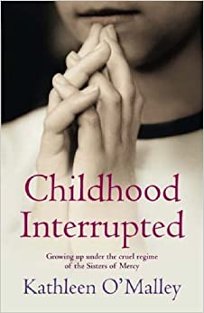 Childhood Interrupted: Growing up under the cruel regime of the Sisters of Mercy by Kathleen O'Malley (2005-08-29)
