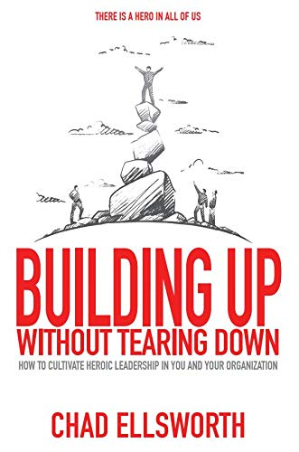 Building Up Without Tearing Down: How to Cultivate Heroic Leadership in You and Your Organization