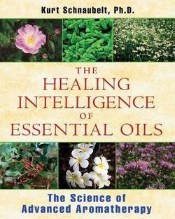 The Healing Intelligence of Essential Oils : The Science of Advanced Aromatherapy (Paperback)--by Ph.D. Kurt Schnaubelt [2011 Edition]