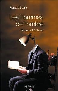 Les hommes de l'ombre. Portraits d'éditeurs par François Dosse