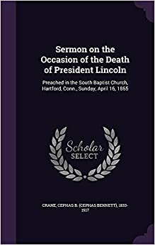Sermon on the Occasion of the Death of President Lincoln: Preached in the South Baptist Church, Hartford, Conn., Sunday, April 16, 1865