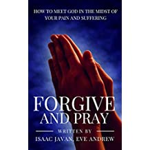Forgive And Pray: How To Meet God In The Midst Of Your Pain And Suffering (Before You Pray Book 3)