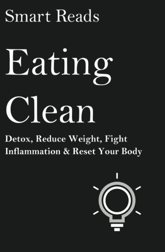 Download Eating Clean: Detox, Reduce Weight, Fight Inflammation and Reset Your Body pdf