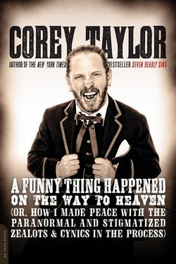 Corey Taylor: A Funny Thing Happened on the Way to Heaven : (Or, How I Made Peace with the Paranormal and Stigmatized Zealots and Cynics in the Process) (Paperback); 2014 Edition