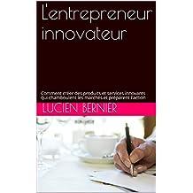 L'entrepreneur innovateur: Comment créer des produits et services innovants qui chamboulent les marchés et préparent l'action (French Edition)