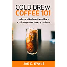 Cold Brew Coffee 101 : Understand the benefits and learn simple recipes and brewing methods (Barista, Coffee Beans, Coffee History, iced coffee, Espresso, French Press)