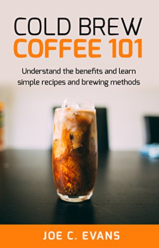 Cold Brew Coffee 101 : Understand the benefits and learn simple recipes and brewing methods (Barista, Coffee Beans, Coffee History, iced coffee, Espresso, French Press) (English Edition)