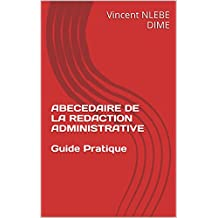 ABECEDAIRE DE LA REDACTION ADMINISTRATIVE  Guide Pratique: Guide Pratique (CORRESPONDANCES ADMINISTRATIVES t. 1) (French Edition)
