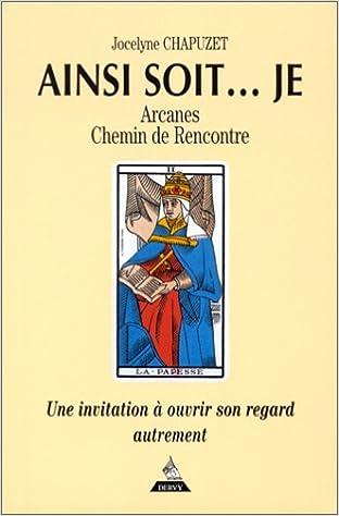 Ainsi soit... Je : Arcanes - Chemin de rencontre - Une invitation à ouvrir son regard autrement pdf epub