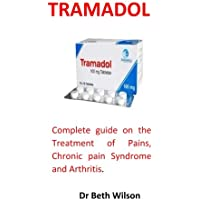 Tramadol: Complete guide on the Treatment of Pains, Chronic pain Syndrome and Arthritis.