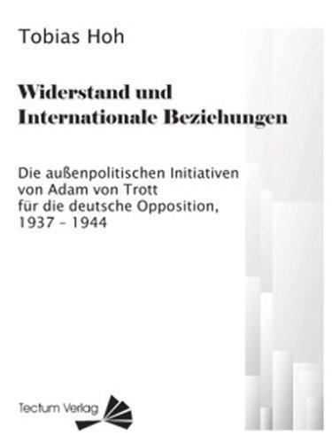 Widerstand und Internationale Beziehungen. Die außenpolitischen Initiativen von Adam von Trott für die deutsche Opposition, 1937 ¿ 1944