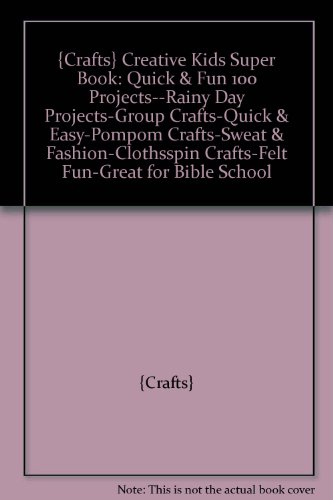 {Crafts} Creative Kids Super Book: Quick & Fun 100 Projects--Rainy Day Projects-Group Crafts-Quick & Easy-Pompom Crafts-Sweat & Fashion-Clothsspin Crafts-Felt Fun-Great for Bible School - Sweat Felt